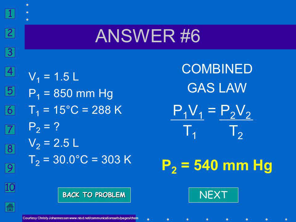 1 2 3 4 5 6 7 8 9 10 ANSWER QUESTION #6 Courtesy Christy Johannesson www.nisd.net/communicationsarts/pages/chem A gas occupies 1.5 L at 850 mm Hg and