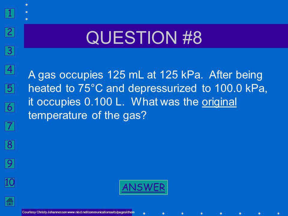 1 2 3 4 5 6 7 8 9 10 ANSWER #7 NEXT CHARLES LAW P 1 V 1 T 2 = P 2 V 2 T 1 T 2 = -153°C (120 K) BACK TO PROBLEM BACK TO PROBLEM Courtesy Christy Johann