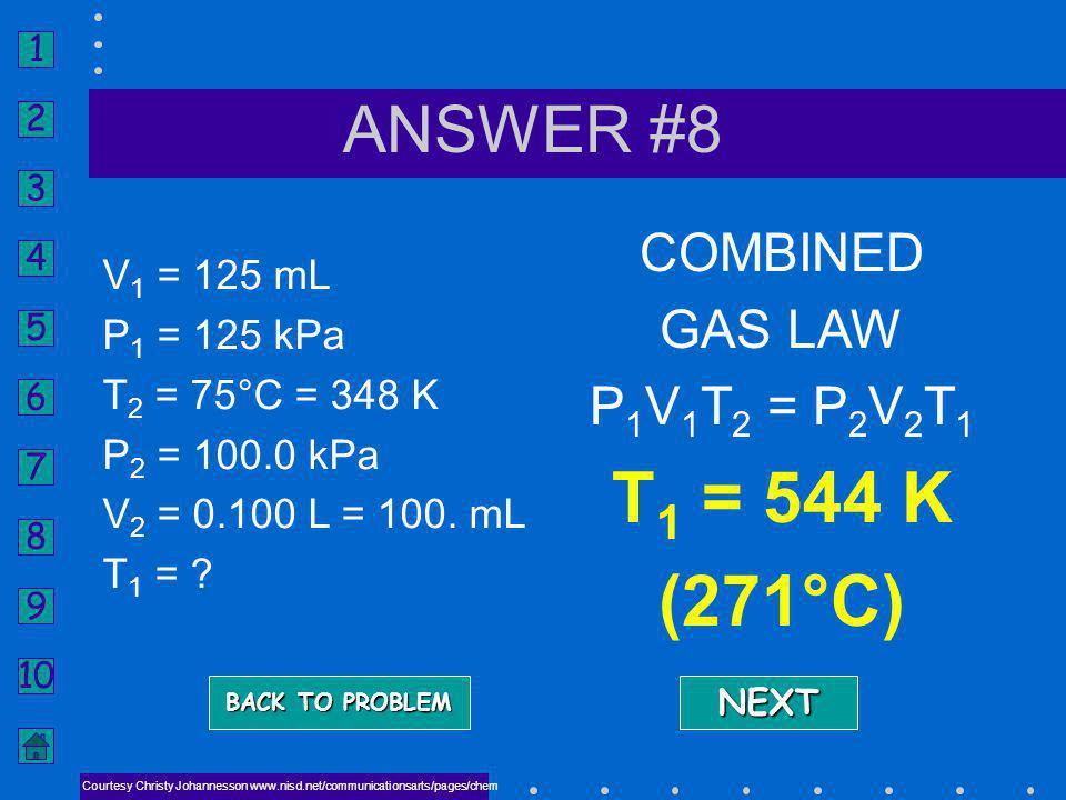 1 2 3 4 5 6 7 8 9 10 ANSWER QUESTION #8 Courtesy Christy Johannesson www.nisd.net/communicationsarts/pages/chem A gas occupies 125 mL at 125 kPa. Afte
