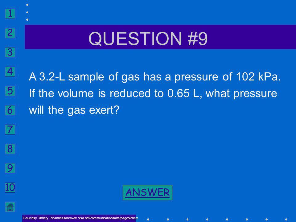 1 2 3 4 5 6 7 8 9 10 ANSWER #8 NEXT COMBINED GAS LAW P 1 V 1 T 2 = P 2 V 2 T 1 T 1 = 544 K (271°C) BACK TO PROBLEM BACK TO PROBLEM Courtesy Christy Jo