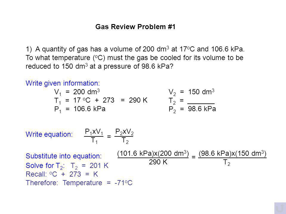 Gas Review Problems 1) A quantity of gas has a volume of 200 dm 3 at 17 o C and 106.6 kPa. To what temperature ( o C) must the gas be cooled for its v