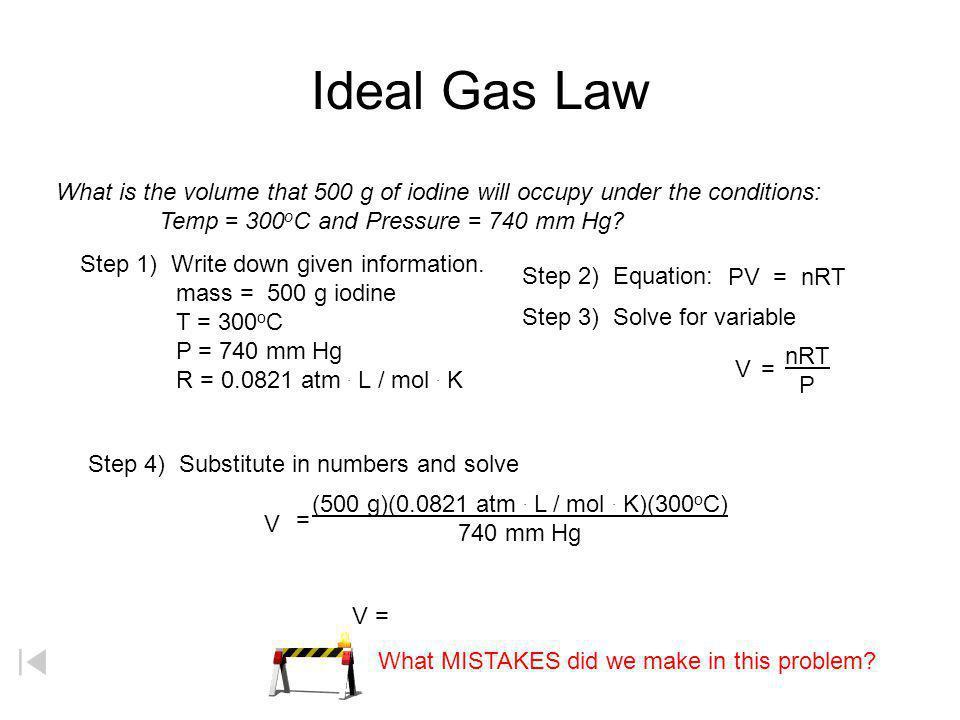 PV = nRT P = pressure V = volume T = temperature (Kelvin) n = number of moles R = gas constant Standard Temperature and Pressure (STP) T = 0 o C or 27