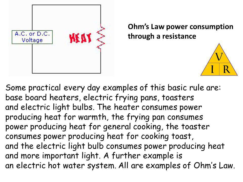 Ohms Law power consumption through a resistance Some practical every day examples of this basic rule are: base board heaters, electric frying pans, to