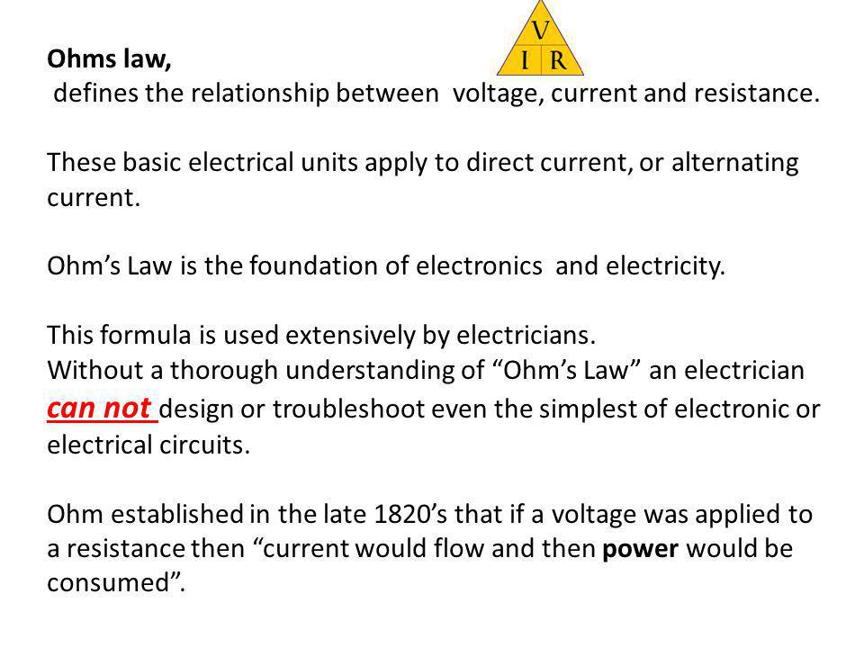 Ohms law, defines the relationship between voltage, current and resistance. These basic electrical units apply to direct current, or alternating curre