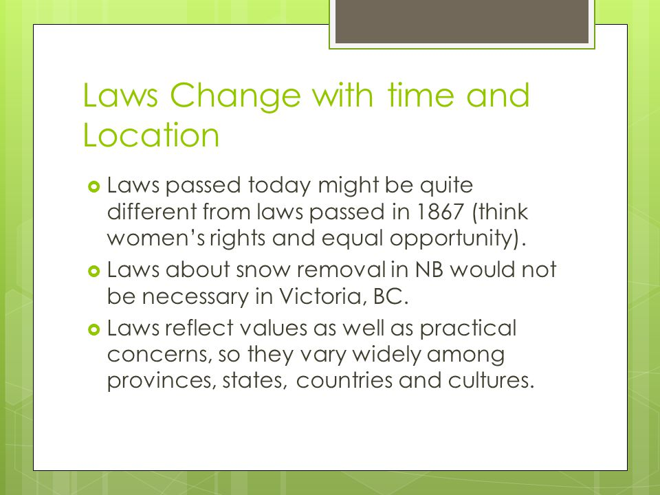 Laws Change with time and Location Laws passed today might be quite different from laws passed in 1867 (think womens rights and equal opportunity). La