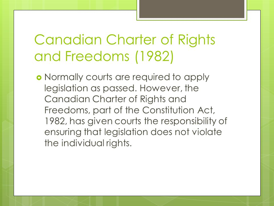 Canadian Charter of Rights and Freedoms (1982) Normally courts are required to apply legislation as passed. However, the Canadian Charter of Rights an