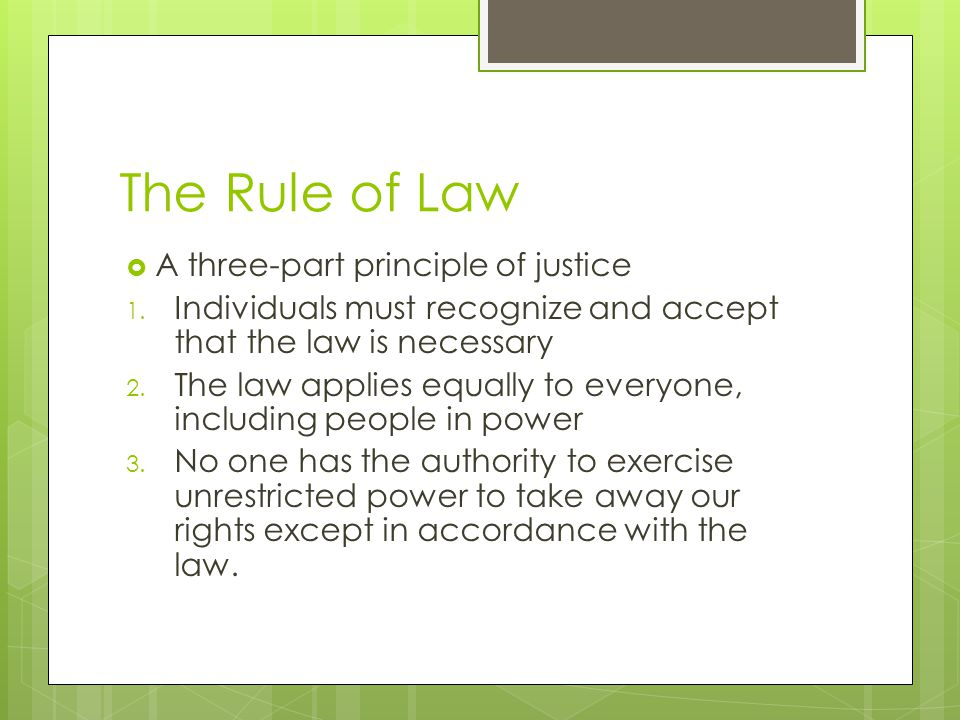 The Rule of Law A three-part principle of justice 1. Individuals must recognize and accept that the law is necessary 2. The law applies equally to eve