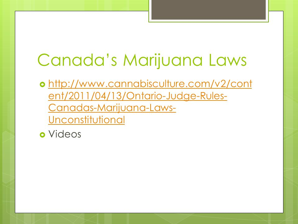 Canadas Marijuana Laws http://www.cannabisculture.com/v2/cont ent/2011/04/13/Ontario-Judge-Rules- Canadas-Marijuana-Laws- Unconstitutional http://www.