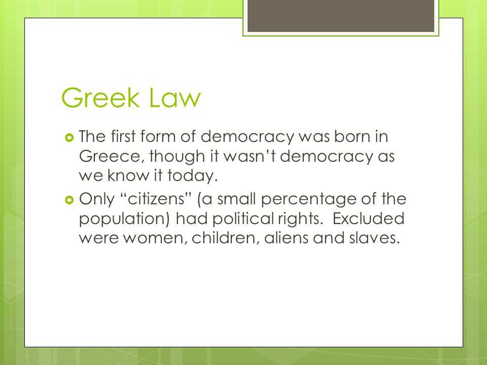 Greek Law The first form of democracy was born in Greece, though it wasnt democracy as we know it today. Only citizens (a small percentage of the popu