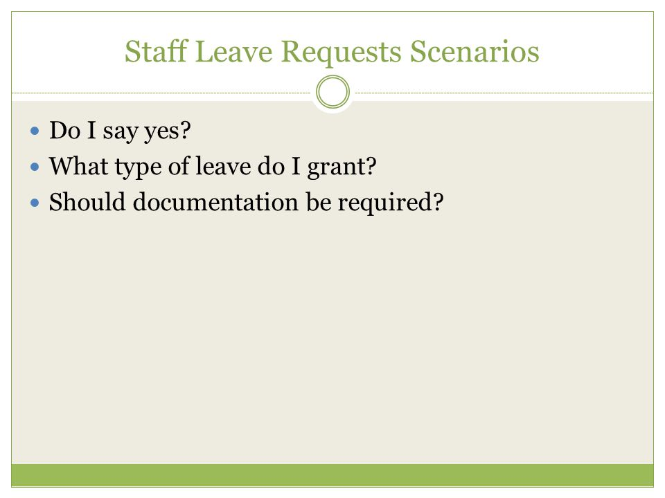 Staff Leave Requests Scenarios Do I say yes? What type of leave do I grant? Should documentation be required?