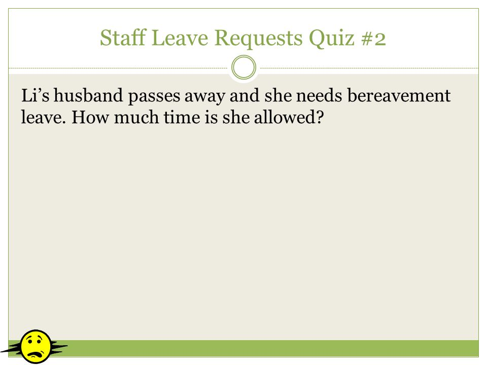 Staff Leave Requests Quiz #2 Lis husband passes away and she needs bereavement leave. How much time is she allowed?