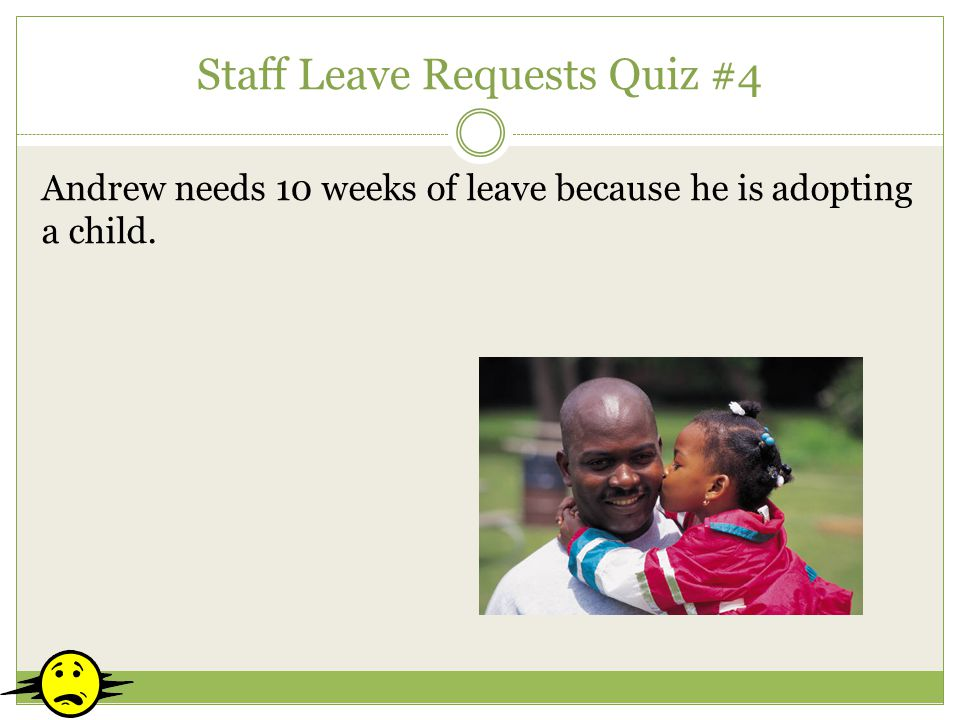 Staff Leave Requests Quiz #4 Andrew needs 10 weeks of leave because he is adopting a child.