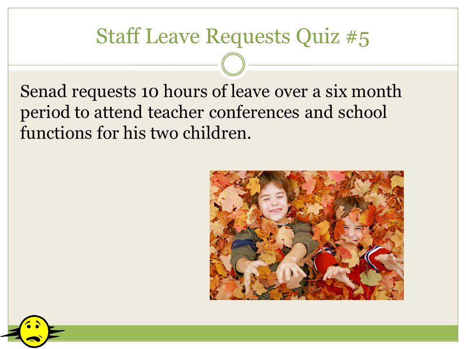 Staff Leave Requests Quiz #5 Senad requests 10 hours of leave over a six month period to attend teacher conferences and school functions for his two c