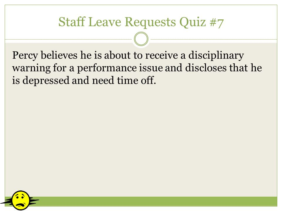 Staff Leave Requests Quiz #7 Percy believes he is about to receive a disciplinary warning for a performance issue and discloses that he is depressed a
