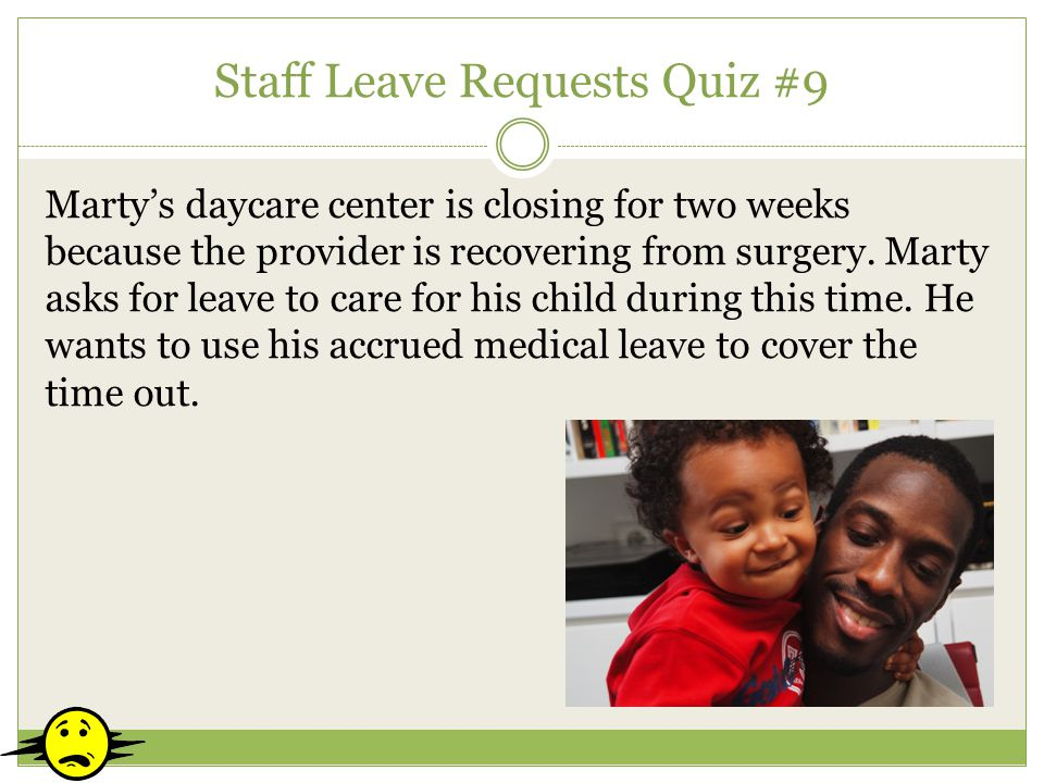 Staff Leave Requests Quiz #9 Martys daycare center is closing for two weeks because the provider is recovering from surgery. Marty asks for leave to c