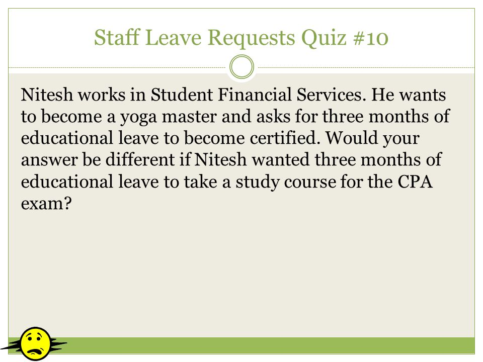 Staff Leave Requests Quiz #10 Nitesh works in Student Financial Services. He wants to become a yoga master and asks for three months of educational le