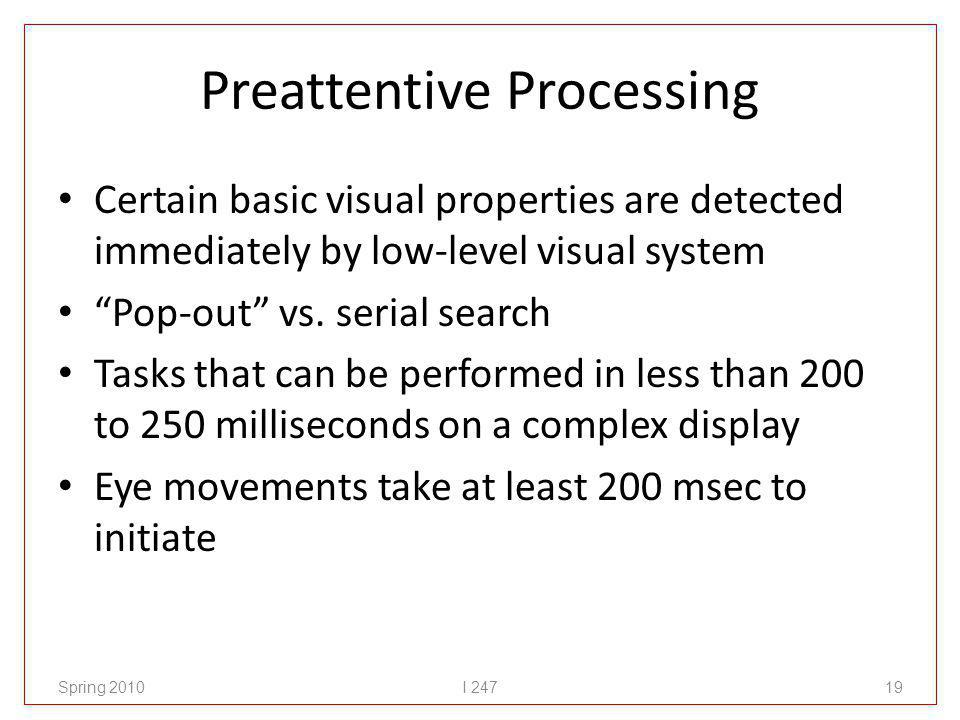 Preattentive Processing Certain basic visual properties are detected immediately by low-level visual system Pop-out vs.