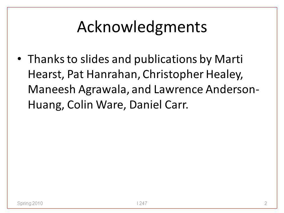 Acknowledgments Thanks to slides and publications by Marti Hearst, Pat Hanrahan, Christopher Healey, Maneesh Agrawala, and Lawrence Anderson- Huang, C