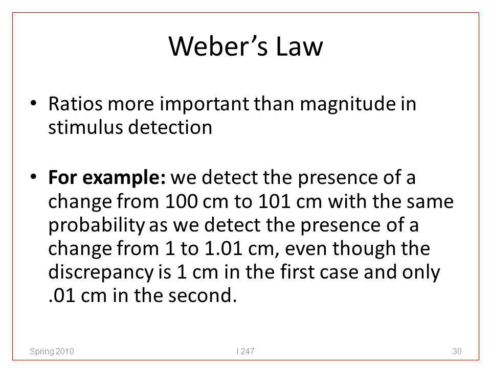 Webers Law Ratios more important than magnitude in stimulus detection For example: we detect the presence of a change from 100 cm to 101 cm with the s