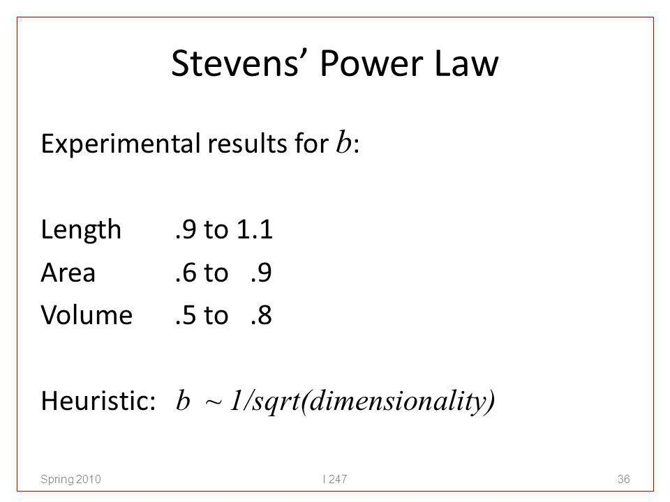 Stevens Power Law Experimental results for b : Length.9 to 1.1 Area.6 to.9 Volume.5 to.8 Heuristic: b ~ 1/sqrt(dimensionality) Spring 2010I 24736