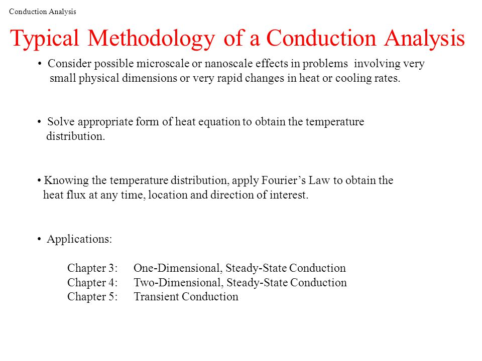 Conduction Analysis Typical Methodology of a Conduction Analysis Solve appropriate form of heat equation to obtain the temperature distribution.