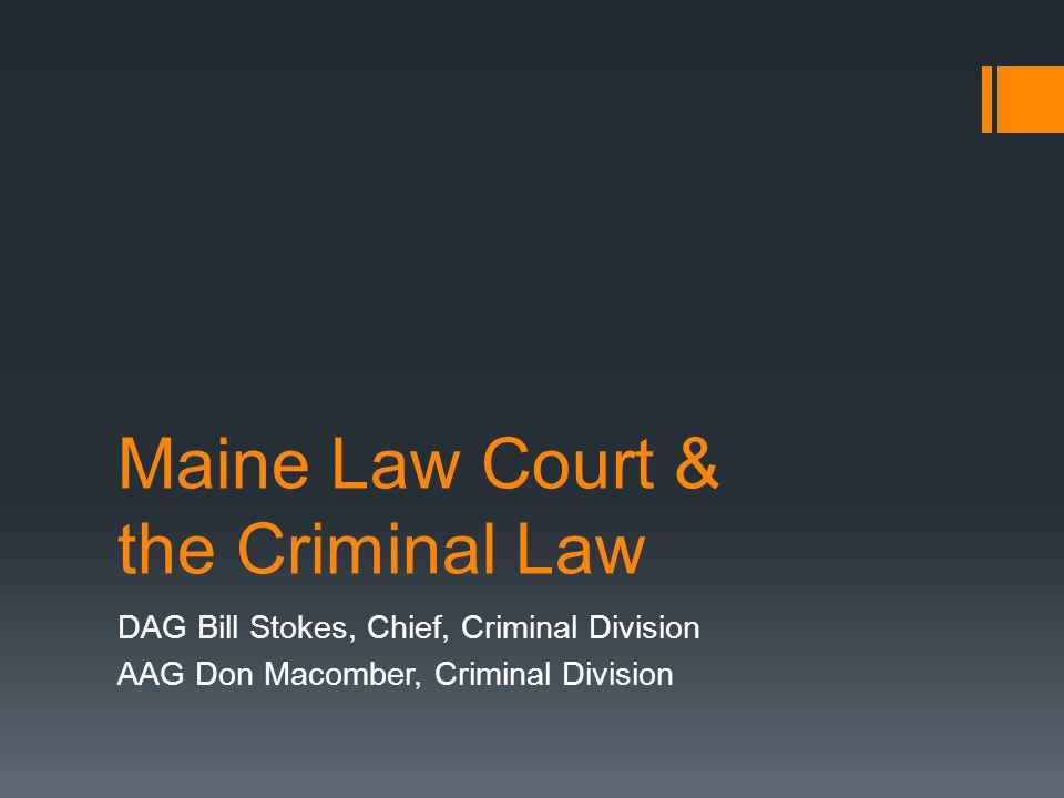 Maine Law Court & the Criminal Law DAG Bill Stokes, Chief, Criminal Division AAG Don Macomber, Criminal Division