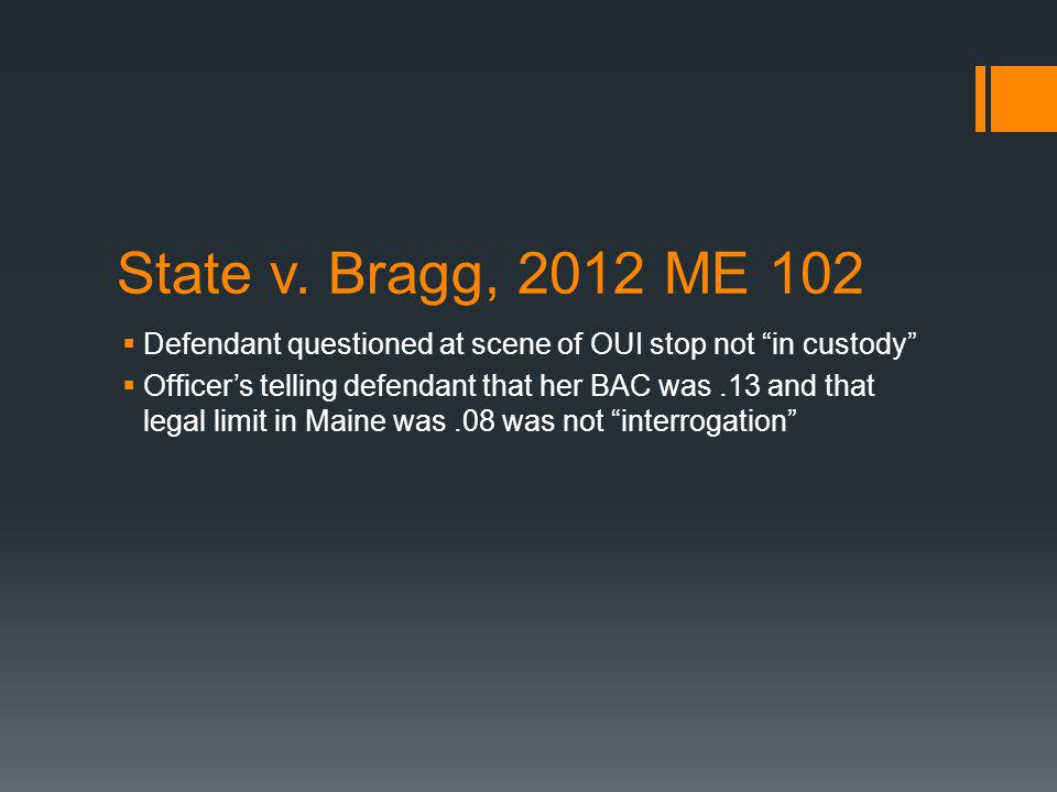 State v. Bragg, 2012 ME 102 Defendant questioned at scene of OUI stop not in custody Officers telling defendant that her BAC was.13 and that legal lim