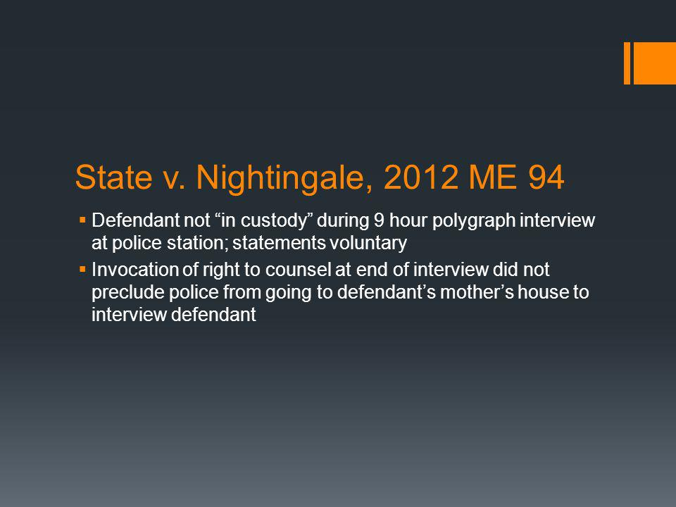 State v. Nightingale, 2012 ME 94 Defendant not in custody during 9 hour polygraph interview at police station; statements voluntary Invocation of righ