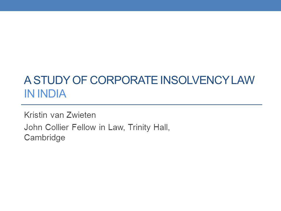 Outline A framework for inquiry Introducing Indian corporate insolvency law: the formal rescue and liquidation procedures Designing a study: avenues for potential research; methodological challenges Results of research on Indias liquidation procedure The law on the books: a UK transplant The law in practice: evidence of the failure of liquidation law in India Explaining the operation of the law in practice: new evidence of the role of the courts in influencing the operation of liquidation law Reflecting on the implications of the Indian case: The design of the UK liquidation procedure Common law adjudication and the challenges of economic transition The role of the regulator, practitioners, and the academy