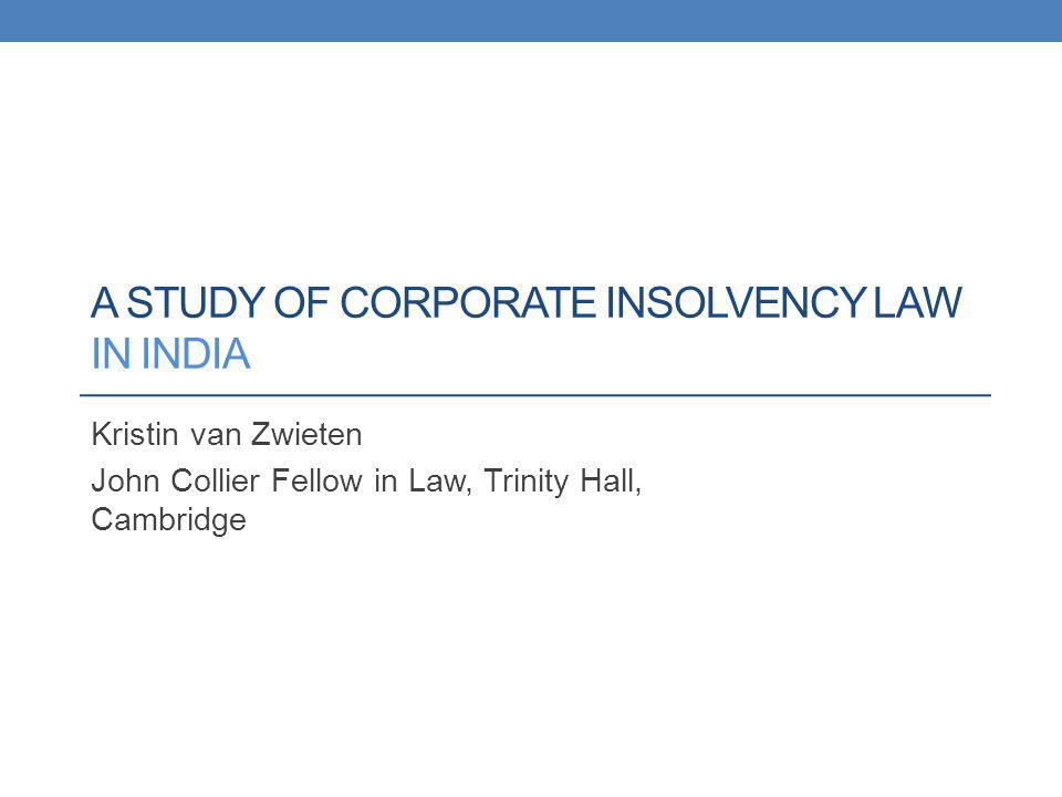 A STUDY OF CORPORATE INSOLVENCY LAW IN INDIA Kristin van Zwieten John Collier Fellow in Law, Trinity Hall, Cambridge
