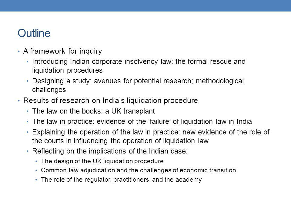 A framework for inquiry: introducing the subject Indian corporate insolvency law: two formal (collective) procedures (1) Liquidation under the Companies Act 1956 A UK transplant, with few differences on the books (2) Corporate rescue under the Sick Industrial Companies Act 1985 Available only to one class of debtor: industrial (manufacturing) firms For non-industrial companies: only formal route to reorganisation is the scheme of arrangement (also a UK transplant) The laws failure India ranks 128 (of 183) in the resolving insolvency WB Doing Business ranking Consistent record of extraordinary delays and poor returns to creditors: Why failure matters: impact on availability and cost of finance Reform promised since 1990s but has to date faltered; now reportedly imminent India has the dubious distinction of being among the countries where it takes the longest time to go through bankruptcy in the world (10 years on average).