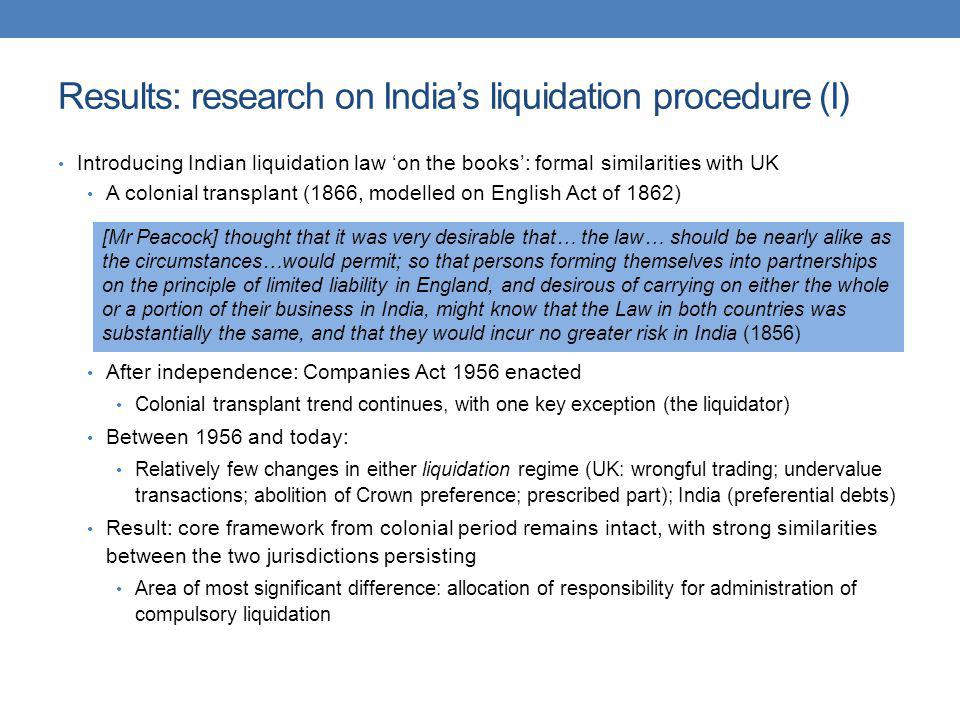 Results: research on Indias liquidation procedure (II) Introducing Indian liquidation law in practice: striking differences with the UK Consensus that the procedure is a failure: it is virtually impossible to liquidate and wind up an unviable firm (Goswami Committee, 1993) Consistent anecdotal reports of delay and associated loss in value/returns: the process of liquidation is costly, inordinately lengthy, and results in almost complete erosion of asset value (Irani Committee, 2005) Evidence of delay: In the process of winding up: anecdotal reports of 10 year average (Schroff, 2006) As at 31.12.1999, 15% of compulsory liquidations had been pending for 25+ years, and a further 18% for 15-25 years 1993 analysis of firms in liquidation in 14 High Courts: 186 cases (10%) at 30-40 years, further 44 cases (2%) at 40-50 years Between presentation of petition and order in compulsory liquidation: further delays Consequences of delay: ex post – asset wastage; asset siphoning ex ante – recourse to liquidation (liquidation as a disciplinary device); cost of credit