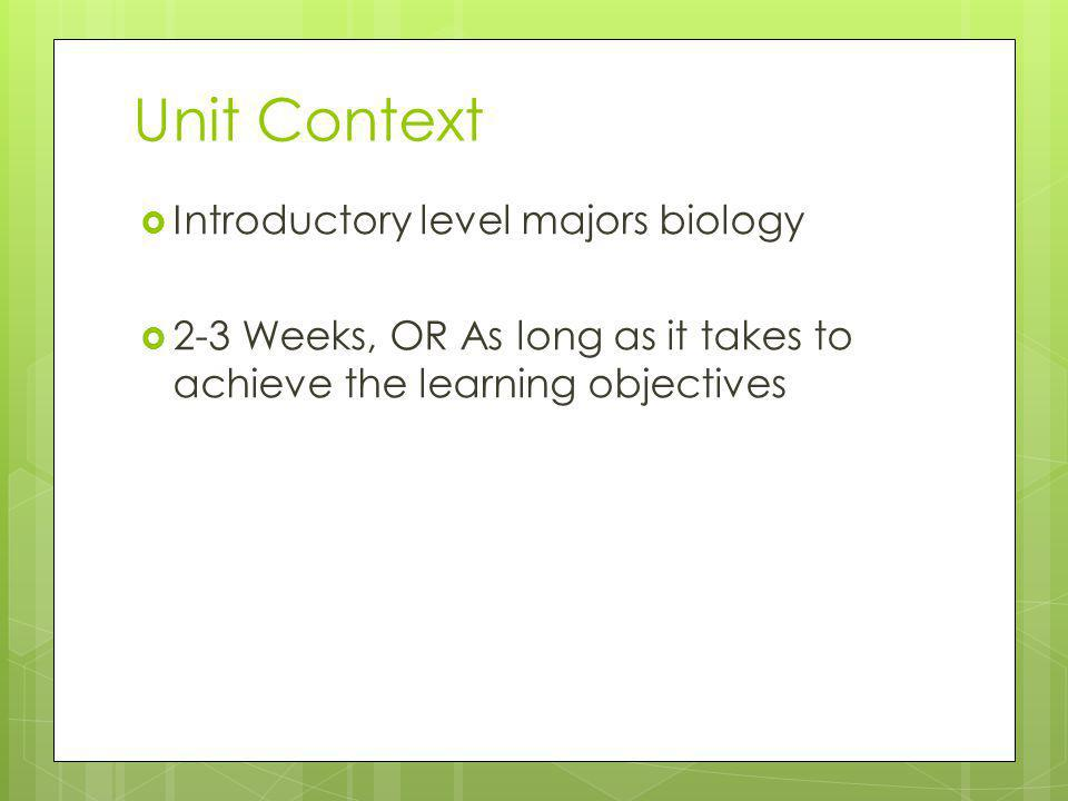 Unit Context Introductory level majors biology 2-3 Weeks, OR As long as it takes to achieve the learning objectives