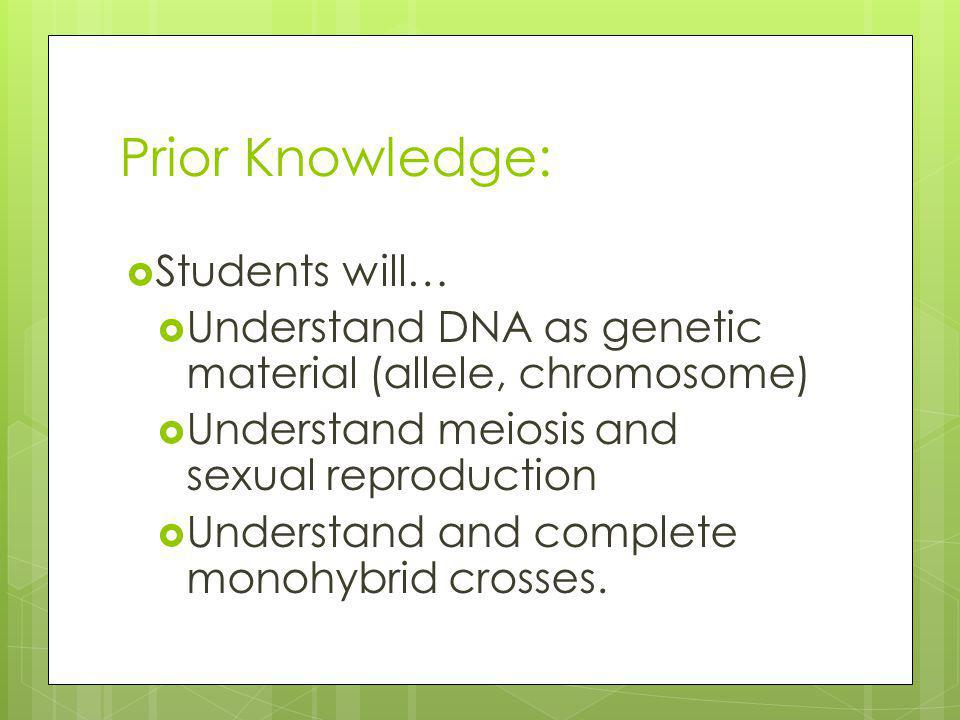 Prior Knowledge: Students will… Understand DNA as genetic material (allele, chromosome) Understand meiosis and sexual reproduction Understand and complete monohybrid crosses.