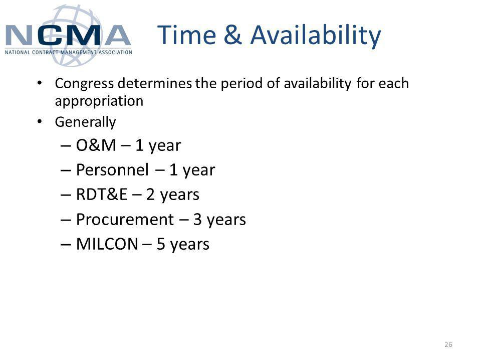 Time & Availability Congress determines the period of availability for each appropriation Generally – O&M – 1 year – Personnel – 1 year – RDT&E – 2 years – Procurement – 3 years – MILCON – 5 years 26