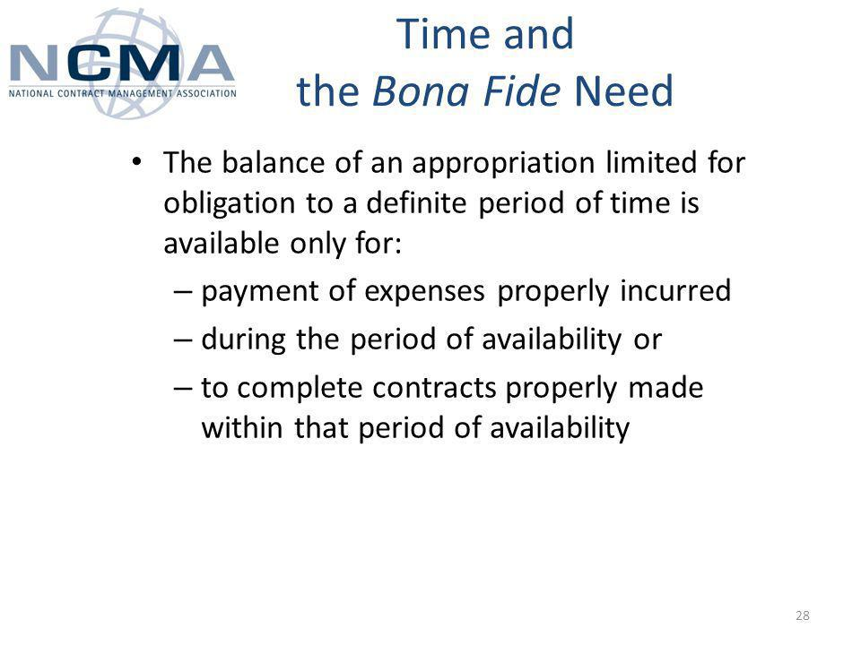 The balance of an appropriation limited for obligation to a definite period of time is available only for: – payment of expenses properly incurred – during the period of availability or – to complete contracts properly made within that period of availability Time and the Bona Fide Need 28