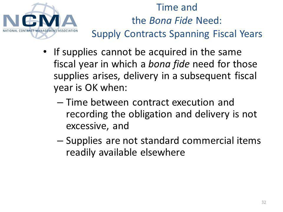 If supplies cannot be acquired in the same fiscal year in which a bona fide need for those supplies arises, delivery in a subsequent fiscal year is OK when: – Time between contract execution and recording the obligation and delivery is not excessive, and – Supplies are not standard commercial items readily available elsewhere Time and the Bona Fide Need: Supply Contracts Spanning Fiscal Years 32