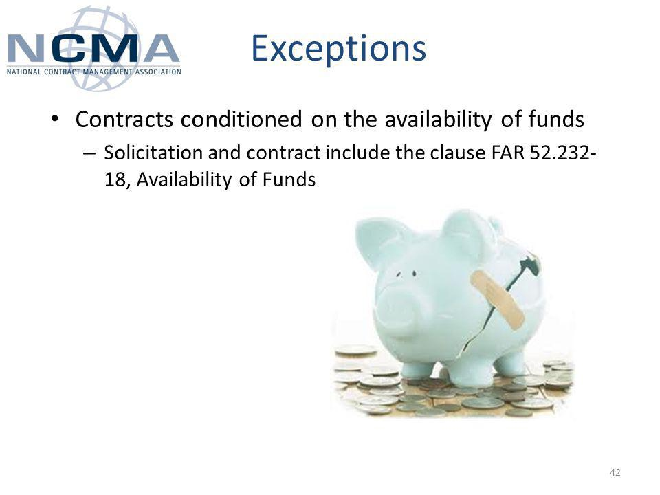 Exceptions Contracts conditioned on the availability of funds – Solicitation and contract include the clause FAR , Availability of Funds 42
