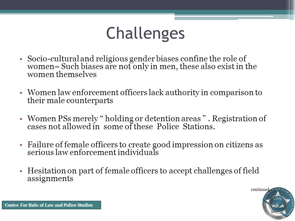 Centre For Rule of Law and Police Studies Challenges Socio-cultural and religious gender biases confine the role of women– Such biases are not only in men, these also exist in the women themselves Women law enforcement officers lack authority in comparison to their male counterparts Women PSs merely holding or detention areas.