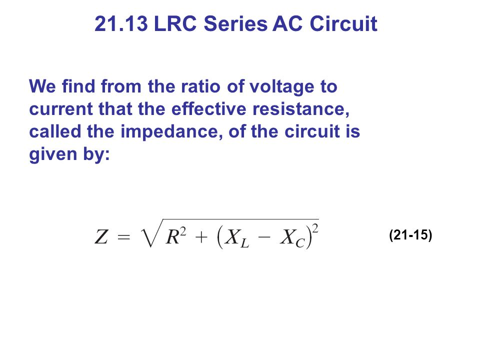 21.13 LRC Series AC Circuit We find from the ratio of voltage to current that the effective resistance, called the impedance, of the circuit is given