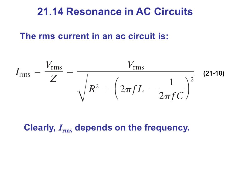 21.14 Resonance in AC Circuits The rms current in an ac circuit is: (21-18) Clearly, I rms depends on the frequency.