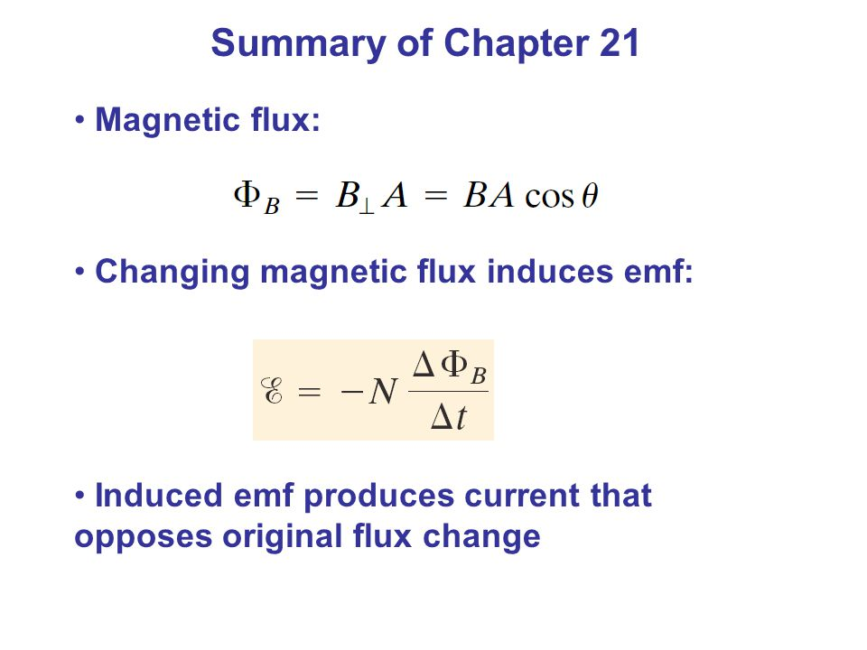 Summary of Chapter 21 Magnetic flux: Changing magnetic flux induces emf: Induced emf produces current that opposes original flux change