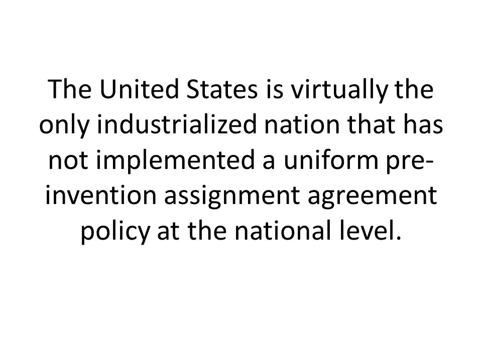 The United States is virtually the only industrialized nation that has not implemented a uniform pre- invention assignment agreement policy at the national level.
