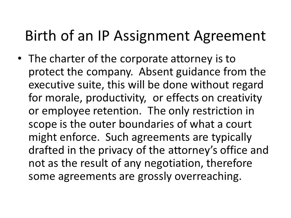 Birth of an IP Assignment Agreement The charter of the corporate attorney is to protect the company.
