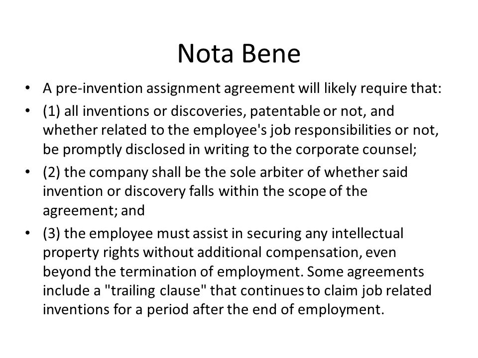Nota Bene A pre-invention assignment agreement will likely require that: (1) all inventions or discoveries, patentable or not, and whether related to the employee s job responsibilities or not, be promptly disclosed in writing to the corporate counsel; (2) the company shall be the sole arbiter of whether said invention or discovery falls within the scope of the agreement; and (3) the employee must assist in securing any intellectual property rights without additional compensation, even beyond the termination of employment.