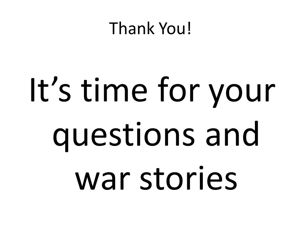 Thank You! Its time for your questions and war stories
