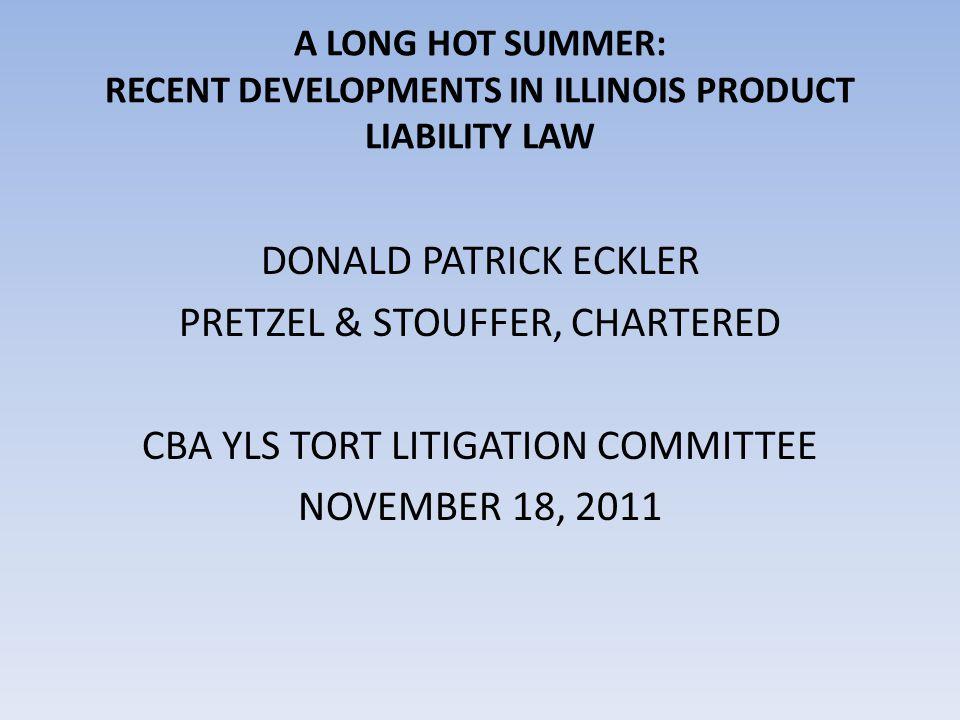 A LONG HOT SUMMER: RECENT DEVELOPMENTS IN ILLINOIS PRODUCT LIABILITY LAW DONALD PATRICK ECKLER PRETZEL & STOUFFER, CHARTERED CBA YLS TORT LITIGATION C