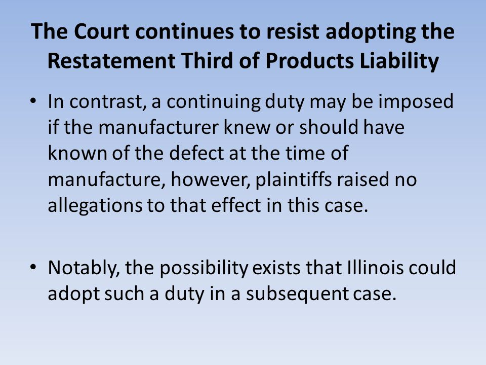 The Court continues to resist adopting the Restatement Third of Products Liability In contrast, a continuing duty may be imposed if the manufacturer knew or should have known of the defect at the time of manufacture, however, plaintiffs raised no allegations to that effect in this case.