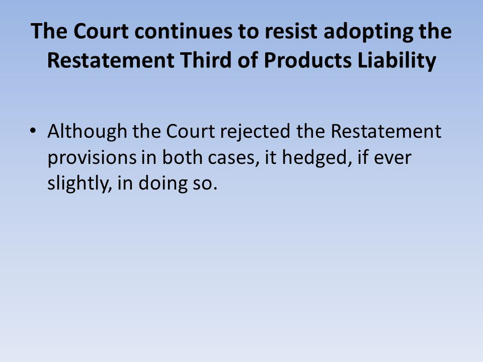 The Court continues to resist adopting the Restatement Third of Products Liability Although the Court rejected the Restatement provisions in both case