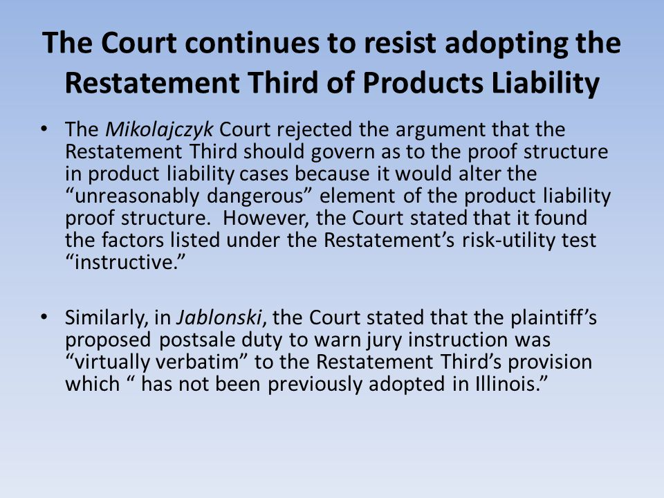 The Court continues to resist adopting the Restatement Third of Products Liability The Mikolajczyk Court rejected the argument that the Restatement Third should govern as to the proof structure in product liability cases because it would alter the unreasonably dangerous element of the product liability proof structure.